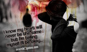... my heart will never be the same but I'm telling myself I'll be okay