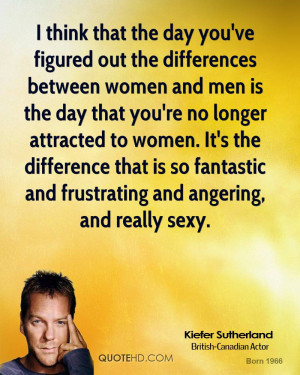 think that the day you've figured out the differences between women ...