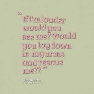 ... louder would you see me? would you lay down in my arms and rescue me