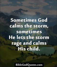... calms the storm, sometimes He lets the storm rage and calms His child