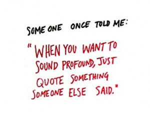 want to sound profound just quote something someone else great quotes ...