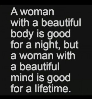 beautiful body is good for a night, but a woman with a beautiful mind ...