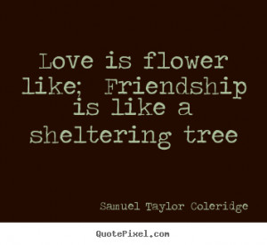 Love quotes - Love is flower like; friendship is like a sheltering..