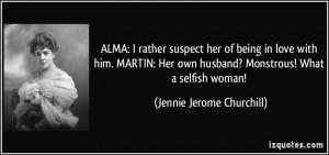 ... husband? Monstrous! What a selfish woman! - Jennie Jerome Churchill