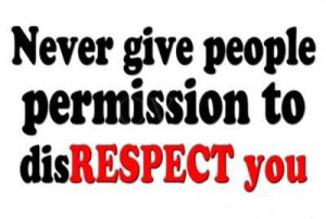 Never Give People Permission To Disrespect You