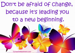 ... be afraid of change, because it's leading you to a new beginning