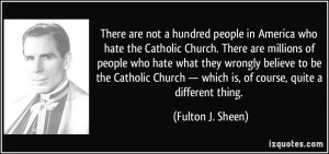 There are not a hundred people in America who hate the Catholic Church ...