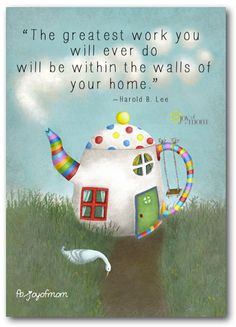 ... you will ever do will be within the walls of your home. ~Harold B. Lee