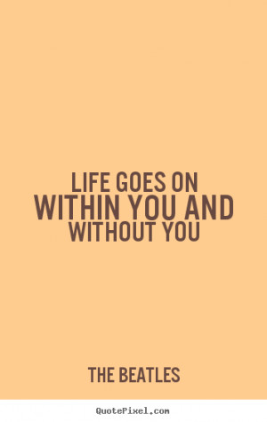 Life quotes - Life goes on within you and without you