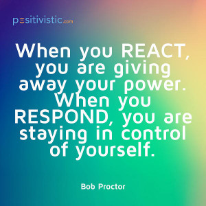quote on the difference between reacting and responding: bob proctor ...