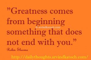 Greatness comes from beginning something that does not end with you ...