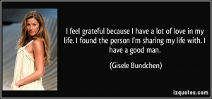 ... person I'm sharing my life with. I have a good man. - Gisele Bundchen