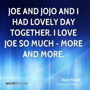 Dawn Powell - Joe and Jojo and I had lovely day together. I love Joe ...