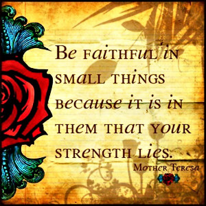 """Faith Quote 9: """"Be faithful in small things because it is in them ..."""