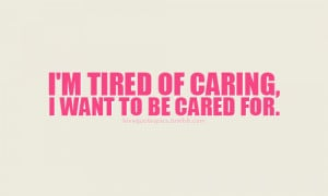 tired of caring. I want to be cared for.