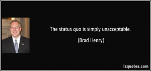 The status quo is simply unacceptable. - Brad Henry
