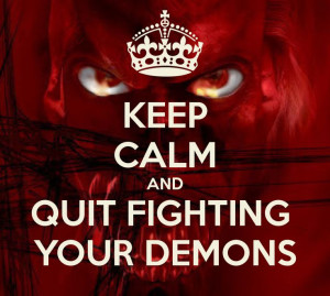 KEEP CALM AND QUIT FIGHTING YOUR DEMONS