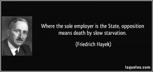 ... State, opposition means death by slow starvation. - Friedrich Hayek