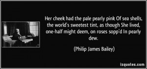 ... half might deem, on roses sopp'd In pearly dew. - Philip James Bailey
