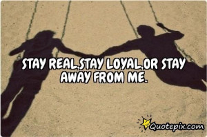 Stay Real,stay Loyal,or Stay Away From Me...