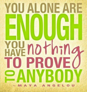 ... are enough. You have nothing to prove to anybody. ... Maya Angelou