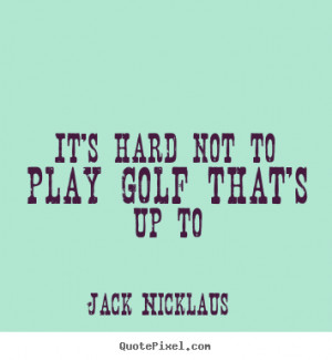 It's hard not to play golf that's up to Jack Nicklaus top life quotes