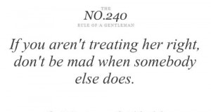 If you aren't treating her right, don't be mad when somebody else does ...