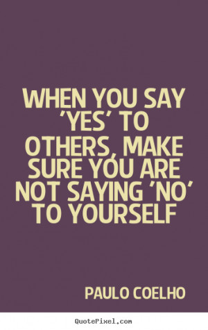 quotes - When you say 'yes' to others, make sure you are not saying ...