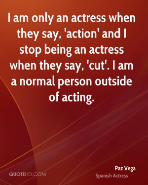 ... actress when they say, 'cut'. I am a normal person outside of acting