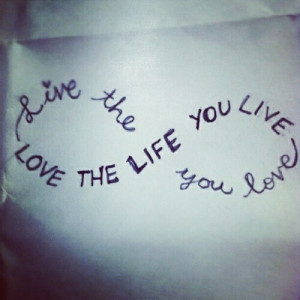 live the life you love, love the life you live, quotes