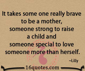 It takes some one really brave to be a mother, someone strong to raise ...
