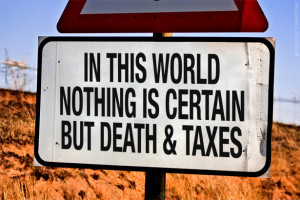 In this world nothing is certain but death and taxes. sign quote