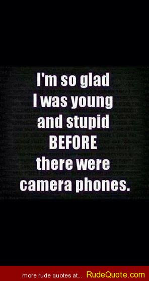 so glad I was young and stupid BEFORE there were camera phones.