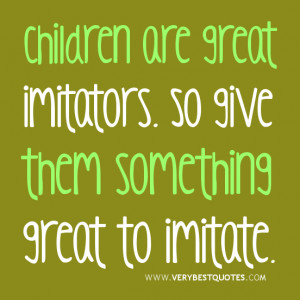 Children are great imitators. So give them something great to imitate ...