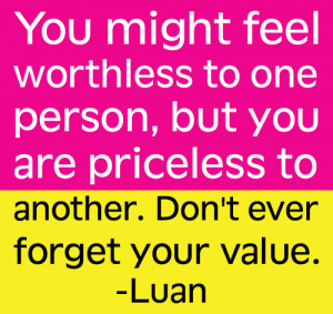 ... to one but you are priceless to another don't undervalue yourself