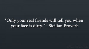 "... friends will tell you when your face is dirty."" – Sicilian Proverb"