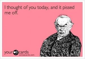 thought of you today and it pissed me off