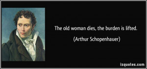 The old woman dies, the burden is lifted. - Arthur Schopenhauer