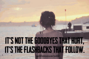 Its not the Goodbyes that hurt, Its the flashbacks that follow.