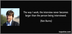 The way I work, the interview never becomes larger than the person ...