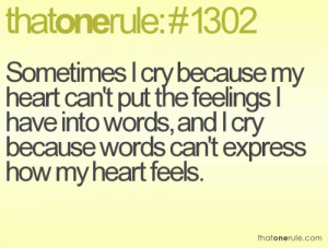 Sometimes I cry because my heart can't put the feelings I have into ...