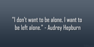 """don't want to be alone, I want to be left alone."""" – Audrey ..."""