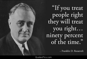 If you treat people right they will treat you right – Franklin D ...