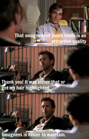 ... my hair highlighted. Smugness is easier to maintain. House MD quotes