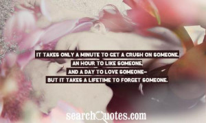 ... minute to get a crush on someone an hour to like someone and a day to