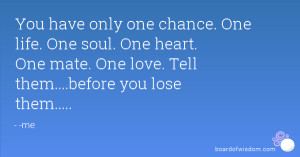You have only one chance. One life. One soul. One heart. One mate. One ...