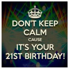 Don't keep calm cause it's your 21st birthday! #birthdaywishes More