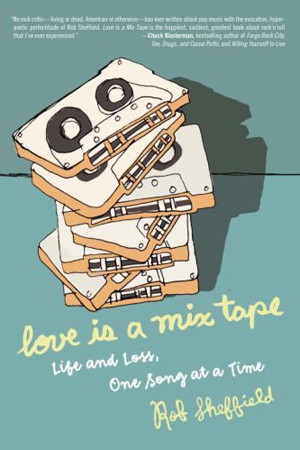 Rob Sheffield, Love Is a Mix Tape: Life and Loss, One Song at a Time ...
