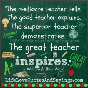 "... teacher demonstrates. The great teacher inspires."" ~ William Arthur"