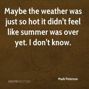 Mark Peterson - Maybe the weather was just so hot it didn't feel like ...
